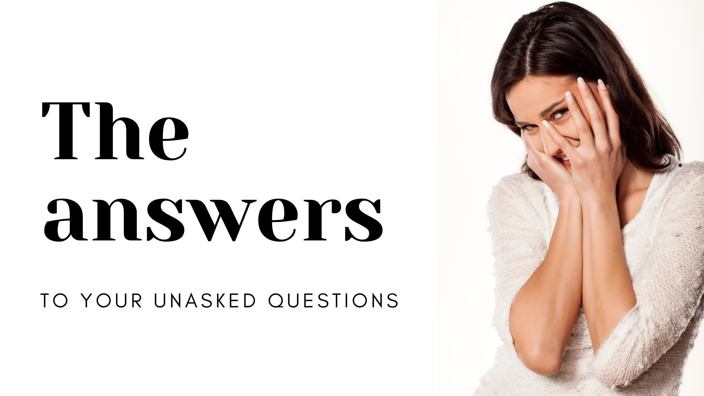 The Answers to your Unasked Questions